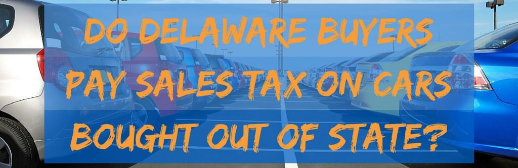 do delaware buyers pay sales tax on cars bought out of state. Black Bedroom Furniture Sets. Home Design Ideas