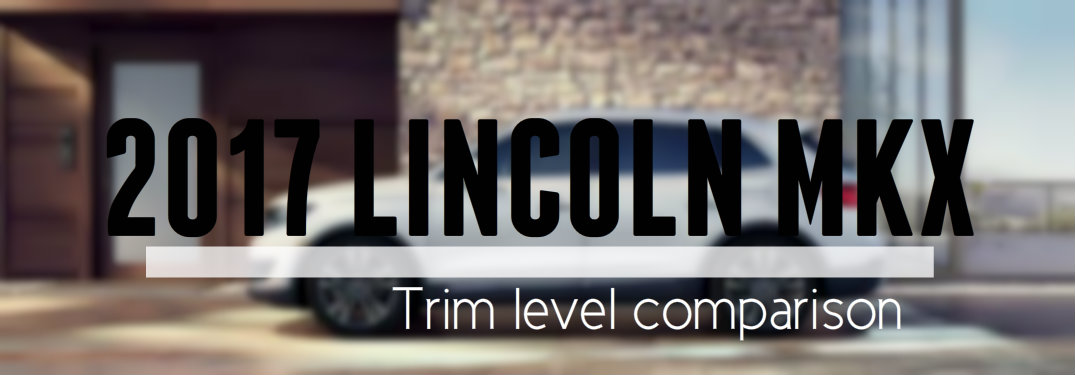 What are the differences between the various trim levels of the 2017 Lincoln MKX?