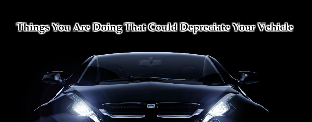 Things You Are Doing That Could Depreciate Your Vehicle