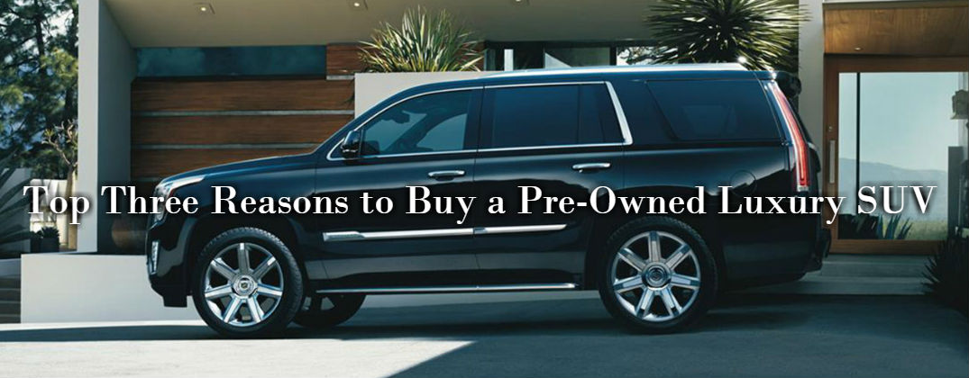 Top Three Reasons to Buy a Pre-Owned Luxury SUV