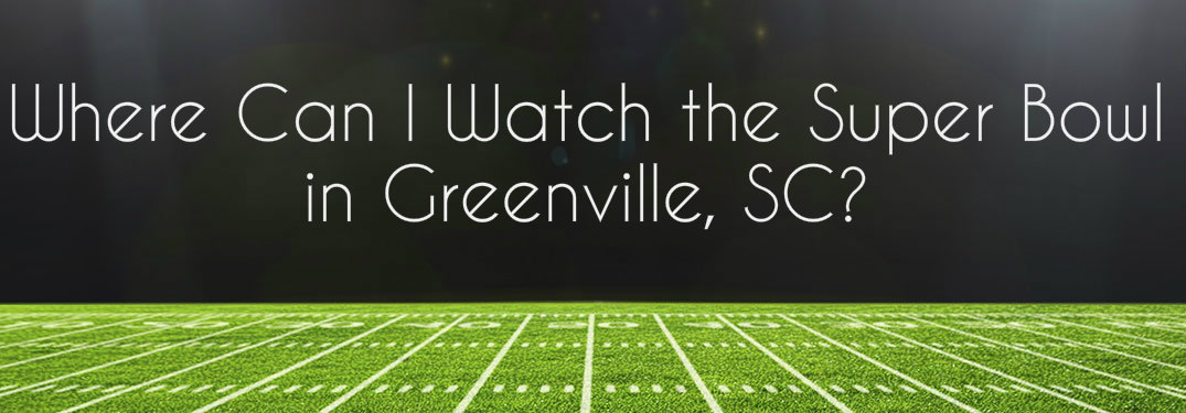 where to watch the super bowl game in greenville sc