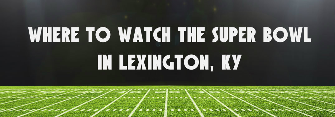 where to watch the super bowl in lexington ky