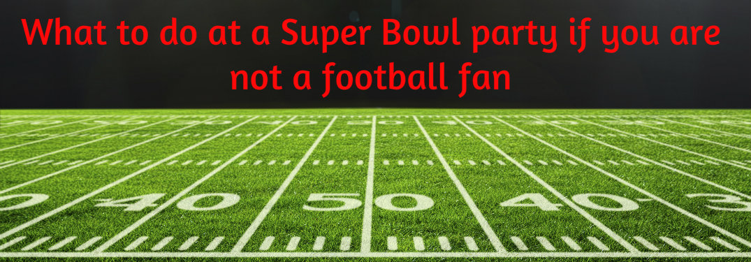 What to do at a Super Bowl party if you are not a football fan