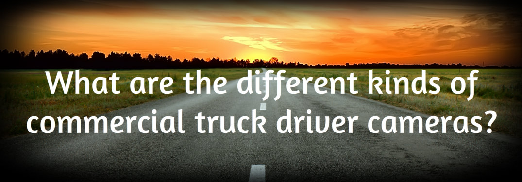 What are the different kinds of commercial truck driver cameras?