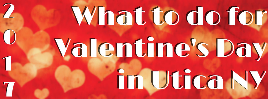 What to do in Valentine's Day in Utica NY for 2017.