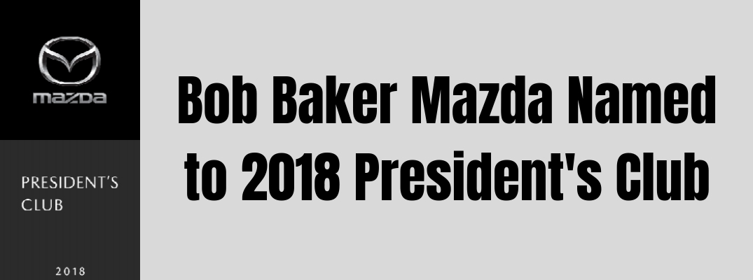 Why Was Bob Baker Mazda Named to the 2018 President's Club?