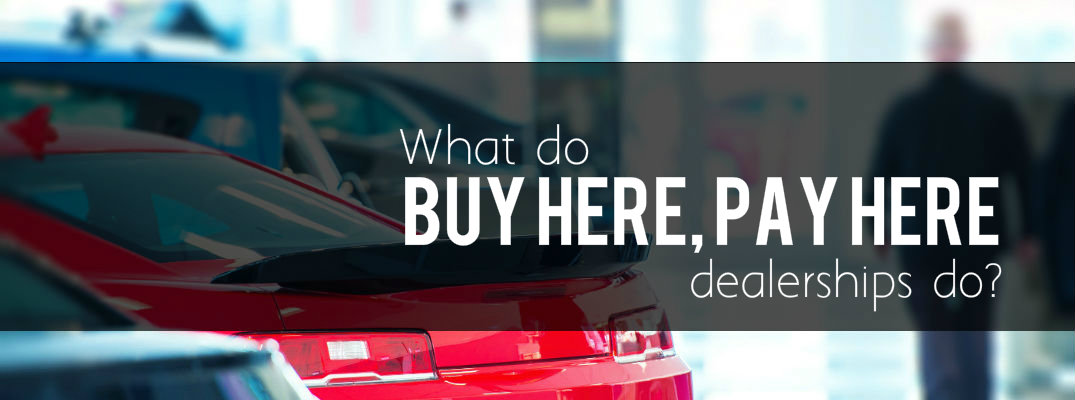 What do buy here, pay here dealerships do?
