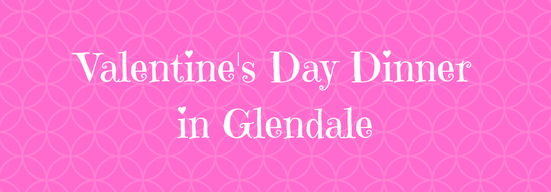 """pink banner image with white text """"valentine's day dinner in glendale"""""""