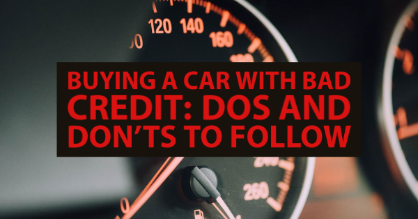 Buying a Car With Bad Credit: Do's and Don'ts to Follow