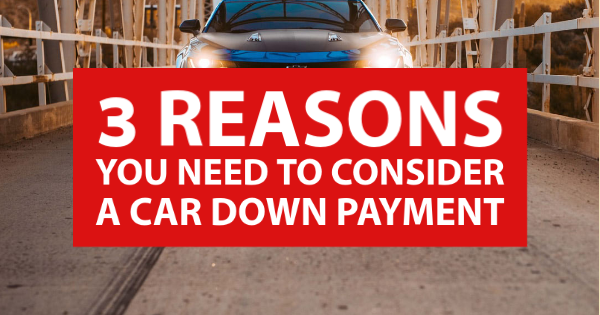 3 Reasons You Need to Consider a Car Down Payment