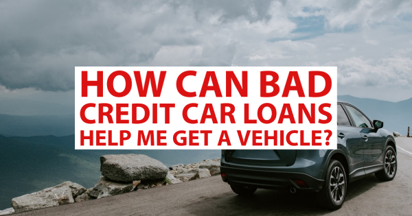 How Can Bad Credit Car Loans Help Me Get a Vehicle?