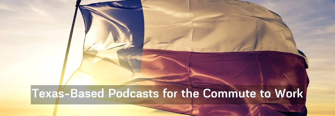 Texas flag with text that says Texas-Based Podcasts for the Commute to Work