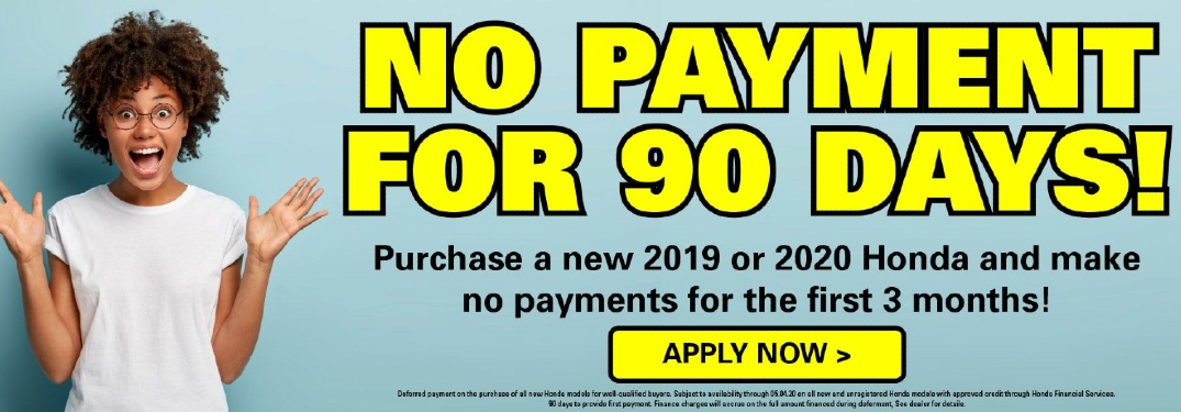 "A very excited/shocked woman stands beside text that reads, ""NO PAYMENT FOR 90 DAYS!"" ""Purchase a new 2019 or 2020 Honda and make no payments for the first 3 months!"" Below is an ""APPLY NOW>"" button and fine print."