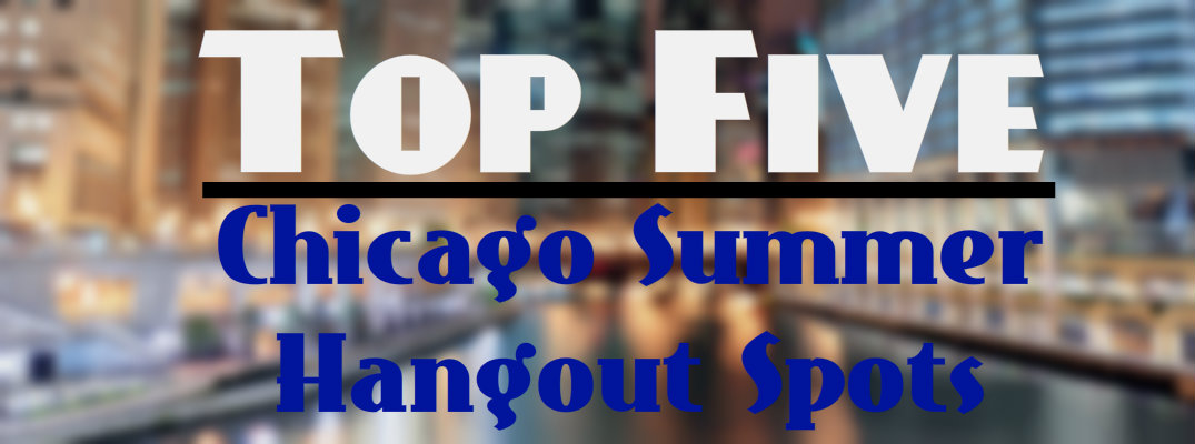 Top Five Summer Hangout Spots in Chicago IL