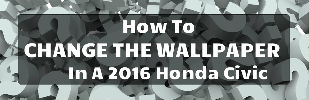 how to change the wallpaper in a 2016 honda civic
