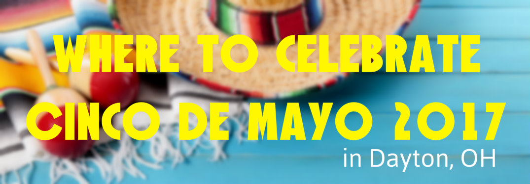 Where to celebrate Cinco de Mayo in Dayton OH