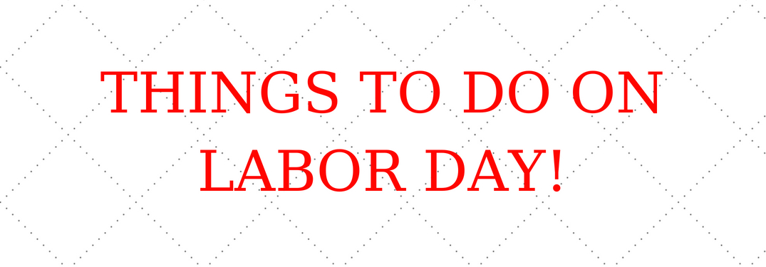 things to do on labor day!