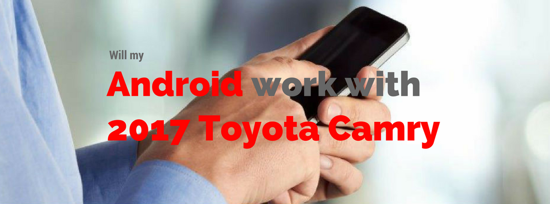 Will my Android work with the 2017 Camry_o