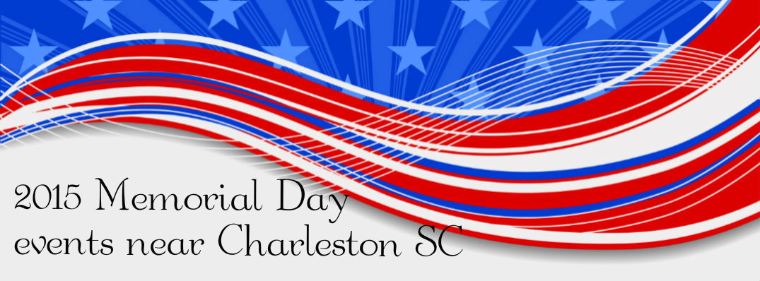 2015 Memorial Day Events Charleston SC 2015 memorial day weekend events charleston sc