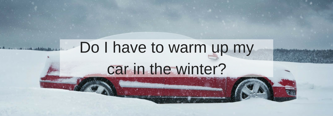 Do i have to warm up my car in the winter?