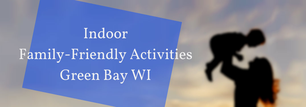 Indoor Family-Friendly Fun in Green Bay WI