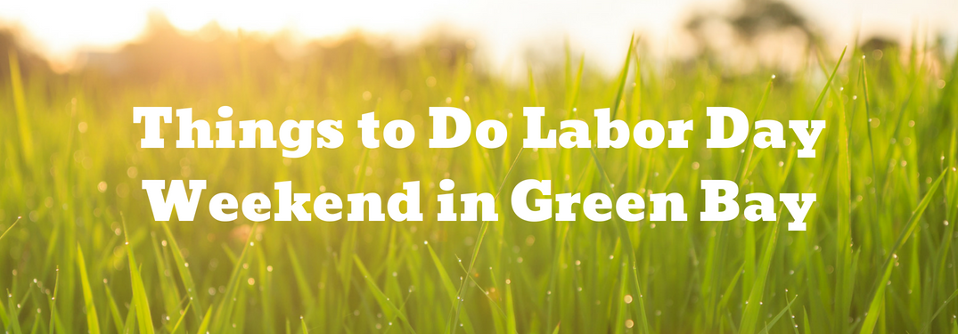 "picture of grass with ""things to do labor day weekend in green bay"" text over it"