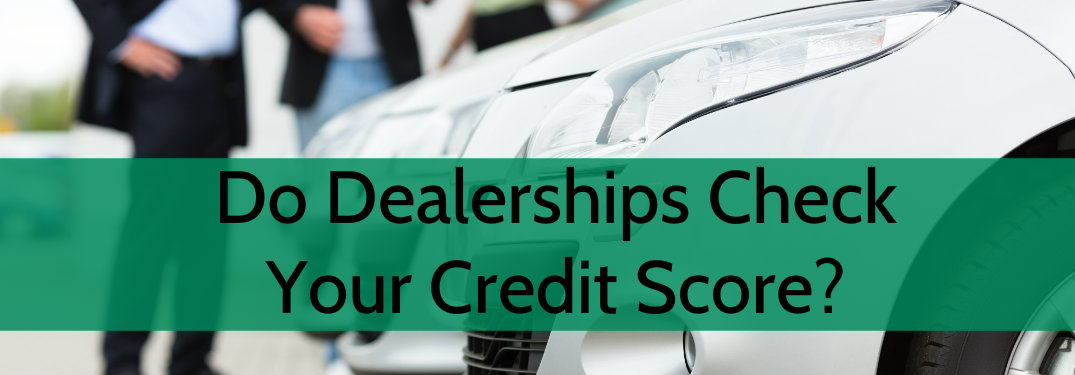 Do Car Dealerships Look at Your Credit Score?