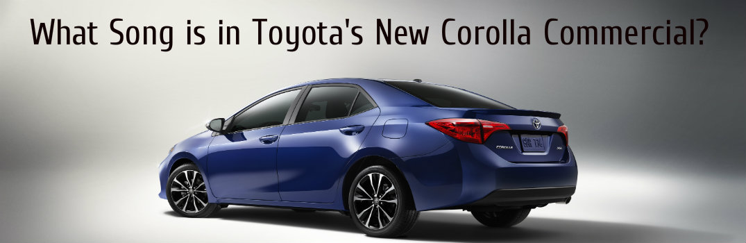What Song Is In The Toyota Commercial >> What Song Is Playing In The 2017 Toyota Corolla Commercial