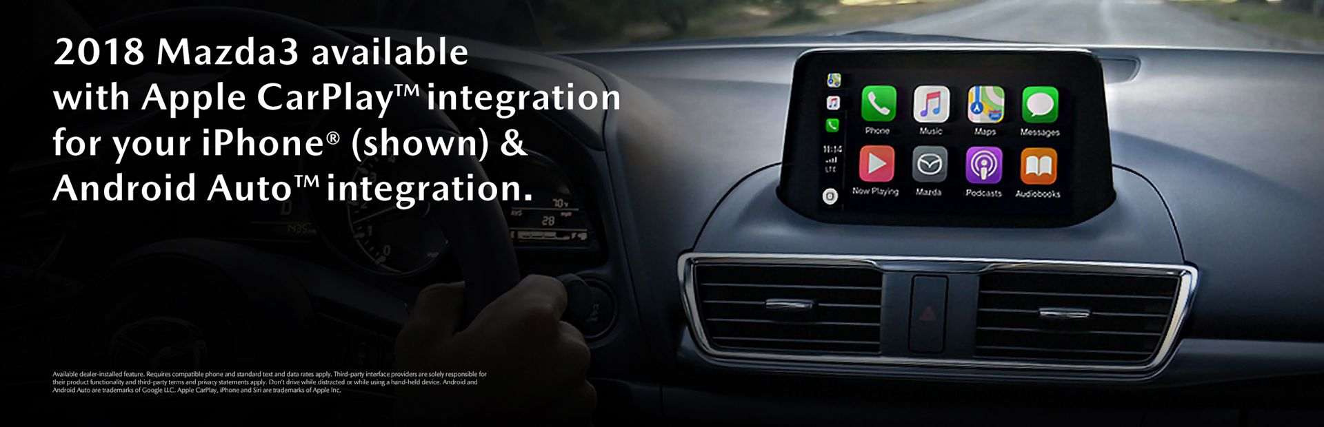 "A banner ad showing Apple CarPlay on the infotainment screen inside what is presumably a 2018 Mazda3. Text says, ""2018 Mazda3 available with Apple CarPlay™ integration for your iPhone® (shown) & Android Auto™ integration."" Smaller disclaimer text at the bottom reads, ""Available dealer-installed feature. Requires compatible phone and standard text and data rates apply. Third-party interface providers are solely responsible for their product functionality and third-party terms and privacy statements apply. Don't drive while distracted or while using a hand-held device. Android and Android Auto are trademarks of Google LLC. Apple CarPlay, iPhone and Siri are trademarks of Apple Inc."""