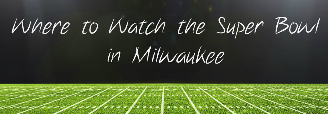 where to watch the super bowl in milwaukee