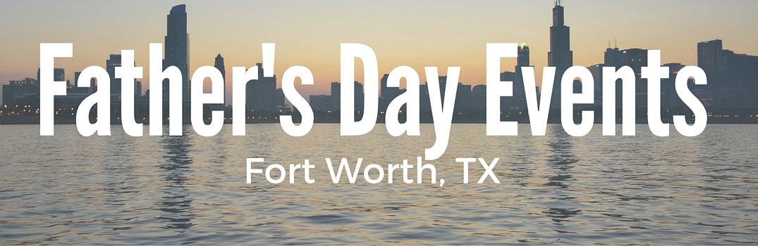 father's day events fort worth tx