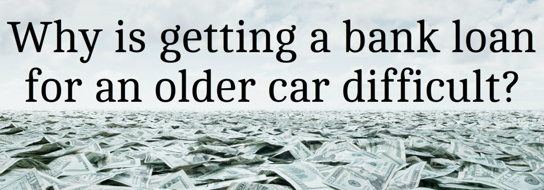 Why is getting a bank loan for an older car difficult?