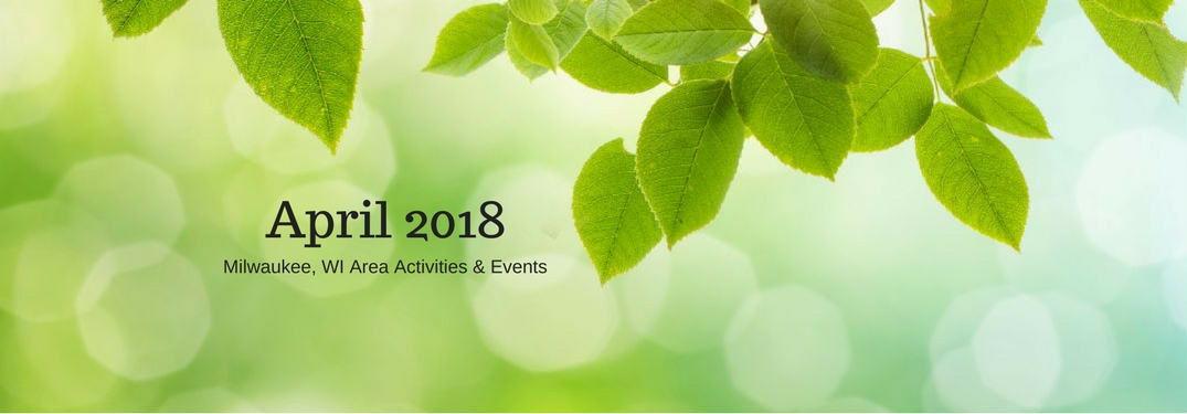 April 2018 Milwaukee, WI Area Events & Activities, text on an image of green leaves hanging from a tree
