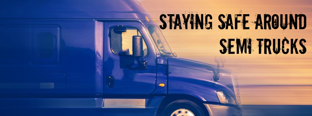 4 Tips for Staying Safe Around Semi Trucks