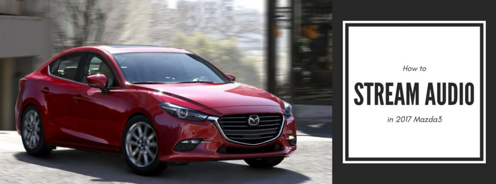 How to stream audio in the 2017 Mazda3