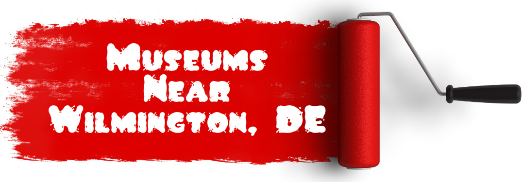 Museums to Visit Near Wilmington DE