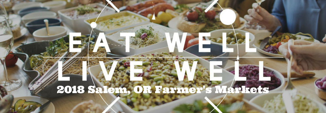 Eat Well Live Well 2018 Salem, OR Farmer's Markets, text on an image of a table filled with food dishes