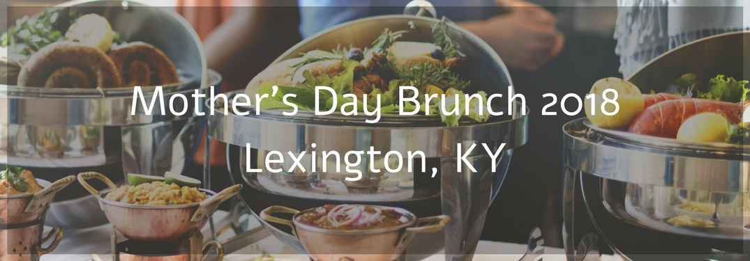 Various Brunch Buffet accouterments with text reading Mother's Day Brunch 2018 Lexington KY