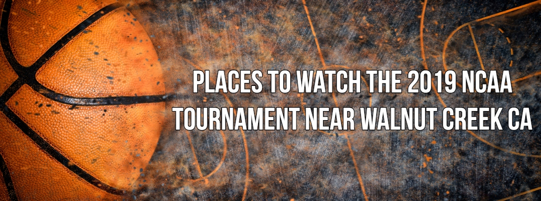 "Basketball banner with ""Places to Watch the 2019 NCAA Tournament near Walnut Creek CA"" in white font"