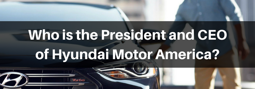Who is the President and CEO of Hyundai Motor America?