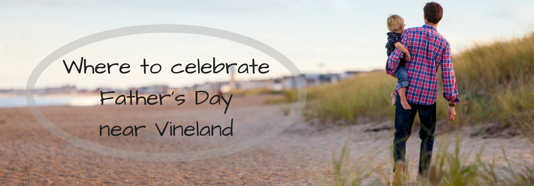 Where to celebrate fathers day 2017 near vineland NJ