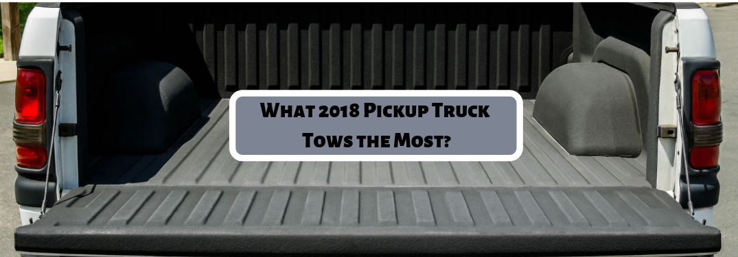 Which 2018 Truck Has the Highest Max Tow Rating?