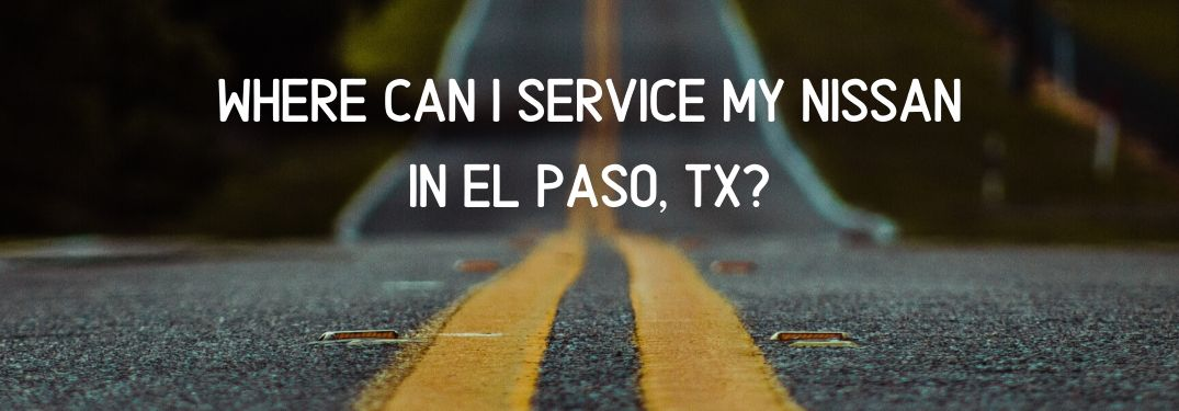Picture of road with text that says Where Can I Service My Nissan in El Paso, TX